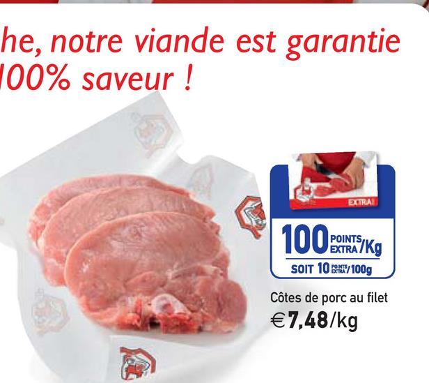 he, notre viande est garantie 100% saveur ! EXTRA POINTSIV EXTRA /KO SOIT 10 /100g Côtes de porc au filet €7,48/kg