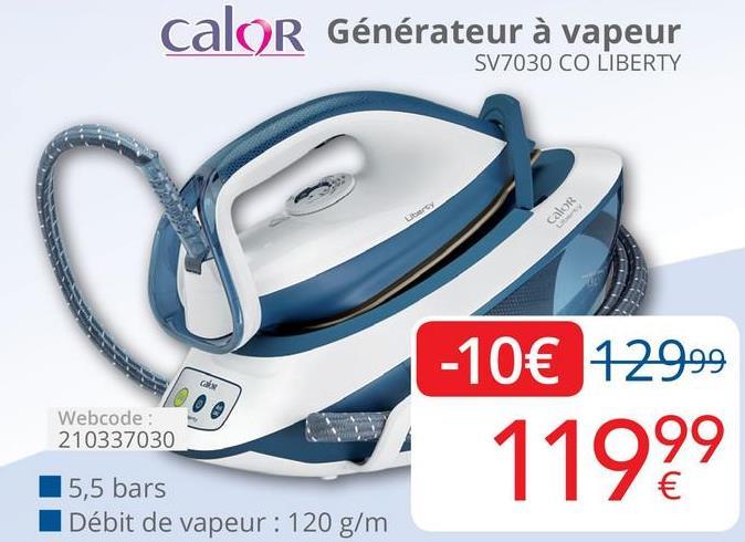 Calor Générateur à vapeur SV7030 CO LIBERTY -10€ 129.99 Webcode: 210337030 11999 5,5 bars Débit de vapeur: 120 g/m