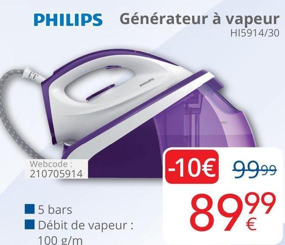 PHILIPS Générateur à vapeur HI5914/30 Webcode: 210705914 -10€ 99.99 899 5 bars Débit de vapeur: 100 g/m de vapeur: