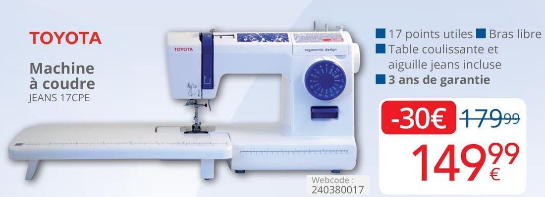 TOYOTA ergonomic design TOYOTA Machine à coudre JEANS 17CPE 17 points utiles Bras libre Table coulissante et aiguille jeans incluse 13 ans de garantie -30€ 179.99 14999 Webcode: 240380017