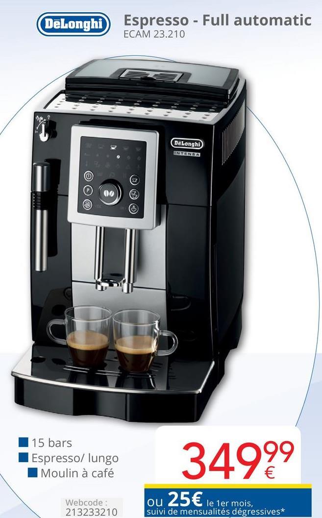 DeLonghi Espresso - Full automatic ECAM 23.210 DeLonghi © @ © 15 bars Espresso/ lungo Moulin à café 3499 Webcode: 213233210 ou le 1er mois, suivi de mensualités dégressives*