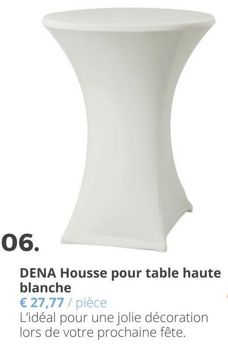 06. DENA Housse pour table haute blanche € 27,77 / pièce L'idéal pour une jolie décoration lors de votre prochaine fête.