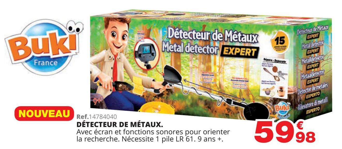 Détecteur de Métaux Metal detector EXPERT Detecteur de Métal EXPERT Buk! Metal detector EXPERT Metaldetector France EXPERT Metadielector EXPERT Detector de metales EXPERTO Rilevatore di metali ESPERTO NOUVEAU Ref.14784040 DÉTECTEUR DE MÉTAUX. Avec écran et fonctions sonores pour orienter la recherche. Nécessite 1 pile LR 61.9 ans +. 5998