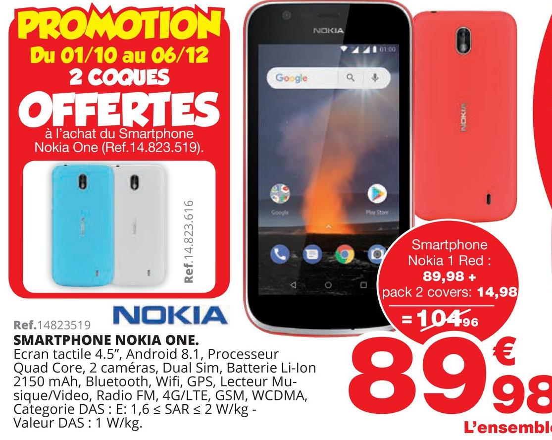 """PROMOTION NOKIA 0100 Du 01/10 au 06/12 2 COQUES Google a OFFERTES NORE à l'achat du Smartphone, Nokia One (Ref. 14.823.519). Ref.14.823.616 Smartphone Nokia 1 Red : 89,98 + pack 2 covers: 14,98 = 10496 NOKIA Ref.14823519 SMARTPHONE NOKIA ONE. Ecran tactile 4.5"""", Android 8.1, Processeur Quad Core, 2 caméras, Dual Sim, Batterie Li-lon 2150 mAh, Bluetooth, Wifi, GPS, Lecteur Mu- sique/Video, Radio FM, 4G/LTE, GSM, WCDMA, Categorie DAS : E: 1,6 < SAR s 2 W/kg - Valeur DAS: 1 W/kg. 8998 9: L'ensembl"""
