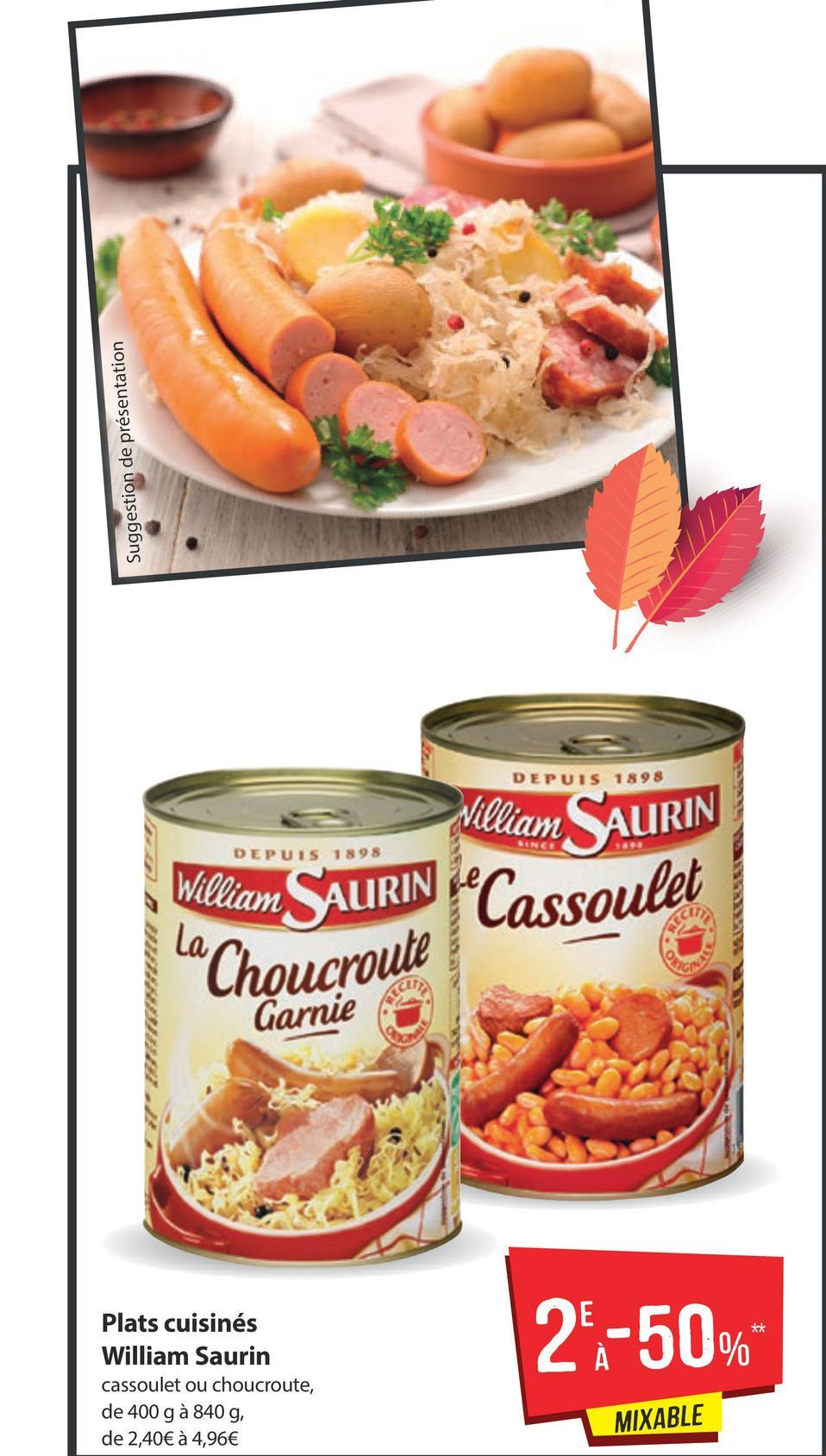 "Suggestion de présentation DEPUIS 1898 DEPUIS 1898 William SAURIN SAURIN (Cassoulet ""Choucroute William SAURIN Garnie 28-50% Plats cuisinés William Saurin cassoulet ou choucroute, de 400 g à 840 g, de 2,40€ à 4,96€ MIXABLE"