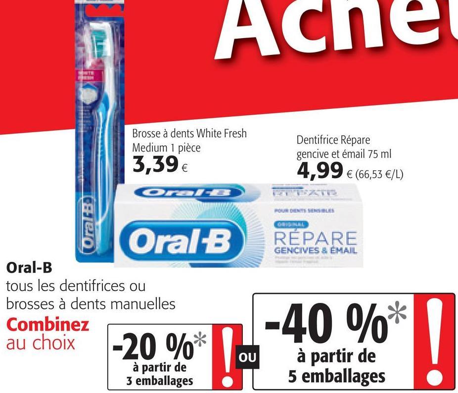 Ache Brosse à dents White Fresh Medium 1 pièce 3,39 € Dentifrice Répare gencive et émail 75 ml 4,99 € (66,53 €/L) 10820) Oral-B RÉPARE GENCIVES & EMAIL Oral-B tous les dentifrices ou brosses à dents manuelles Combinez au choix à partir de 3 emballages -40 %* -20 %* OU OU à partir de 5 emballages