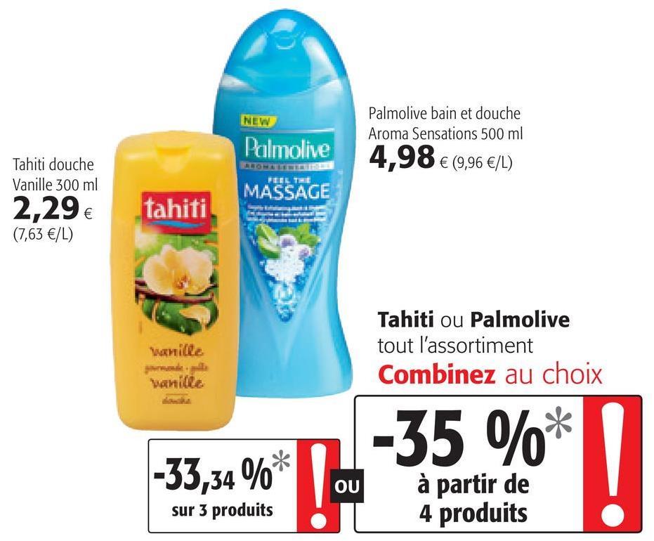 NEW Palmolive Palmolive bain et douche Aroma Sensations 500 ml 4,98 € (9,96 €/L) Tahiti douche Vanille 300 ml 2,29 € (7,63 €/L) MASSAGE tahiti w ille Tahiti ou Palmolive tout l'assortiment Combinez au choix Vanilla -35 %* -33,34 %* OU à partir de 4 produits sur 3 produits