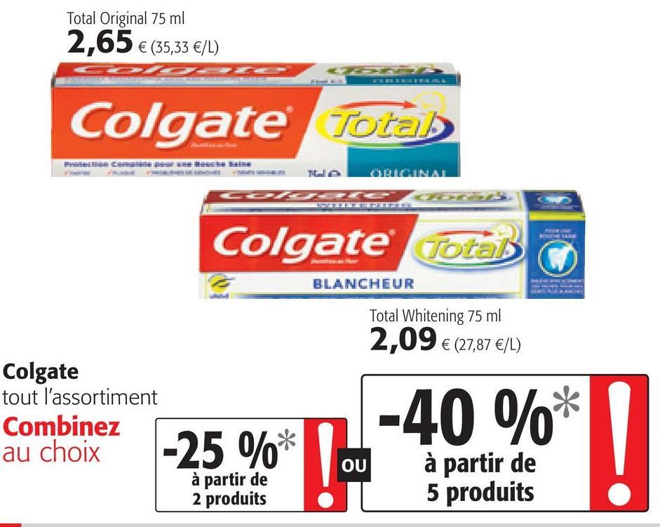 Total Original 75 ml 2,65 € (35,33 €/L) Colgate Totab ORIGINAL Colgate Total BLANCHEUR Total Whitening 75 ml 2,09 € (27,87 €/L) Colgate tout l'assortiment Combinez au choix -40%* -25 %* OU à partir de 2 produits à partir de 5 produits