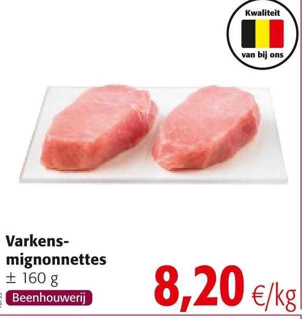 Kwaliteit van bij ons Varkens- mignonnettes + 160 g Beenhouwerij 8,20 €/kg