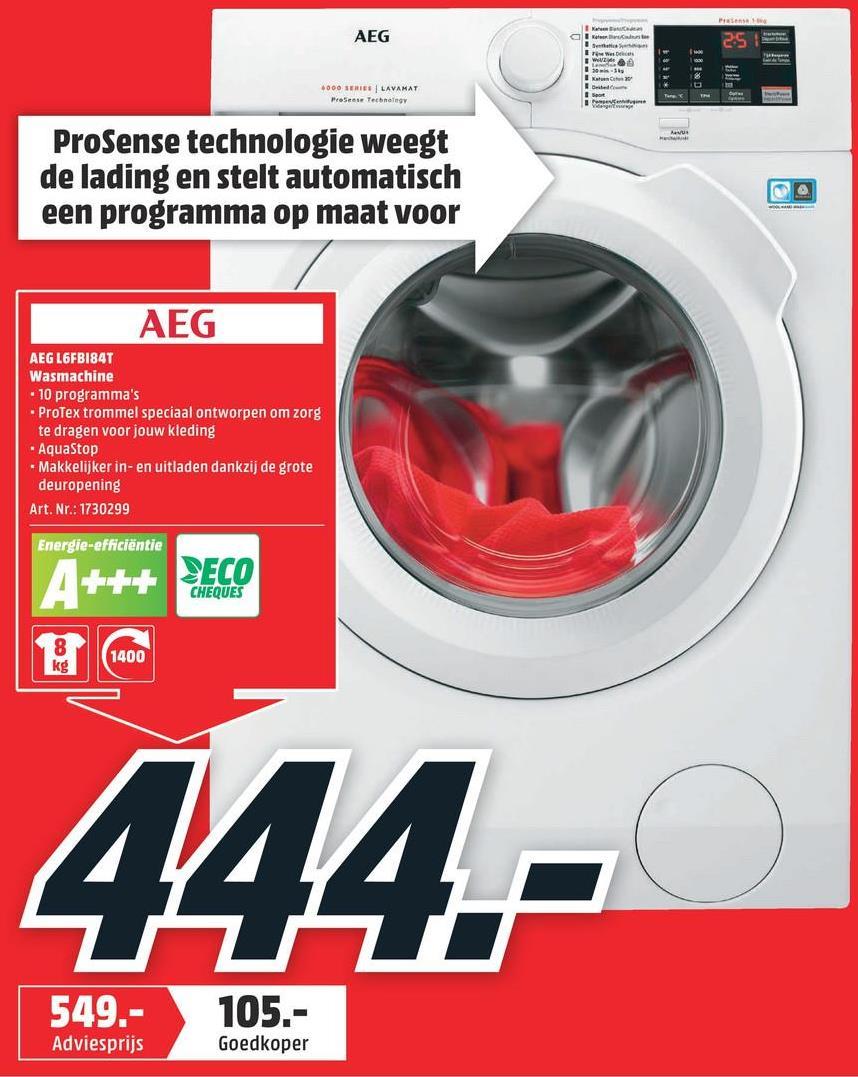 AEG 6000 SERIE LAVAHAT Proses Technogy ProSense technologie weegt de lading en stelt automatisch een programma op maat voor AEG AEG L6FBI84T Wasmachine - 10 programma's ProTex trommel speciaal ontworpen om zorg te dragen voor jouw kleding * AquaStop -Makkelijker in- en uitladen dankzij de grote deuropening Art. Nr.: 1730299 Energie-efficiëntie A+++ DECO CHEQUES CO 1400 444.- 549.- 105.- Adviesprijs Goedkoper
