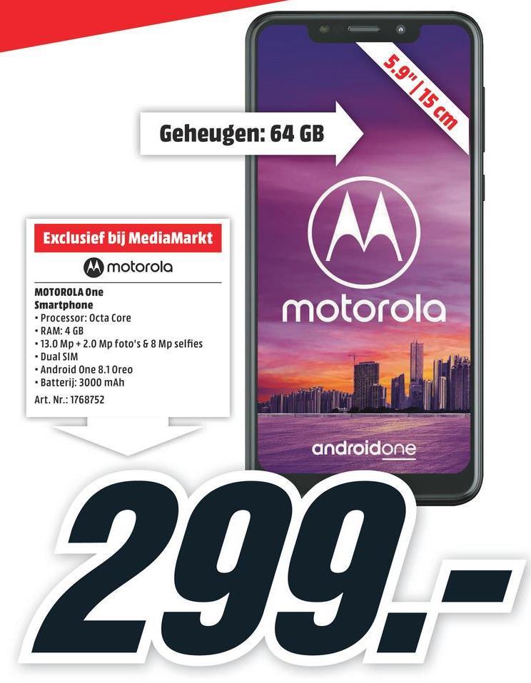 "5.9""   15 cm Geheugen: 64 GB Exclusief bij MediaMarkt M motorola motorola MOTOROLA One Smartphone • Processor: Octa Core • RAM: 4 GB • 13.0 Mp + 2.0 Mp foto's & 8 Mp selfies • Dual SIM - Android One 8.1 Oreo • Batterij: 3000 mAh Art. Nr.: 1768752 androidone 299.-"