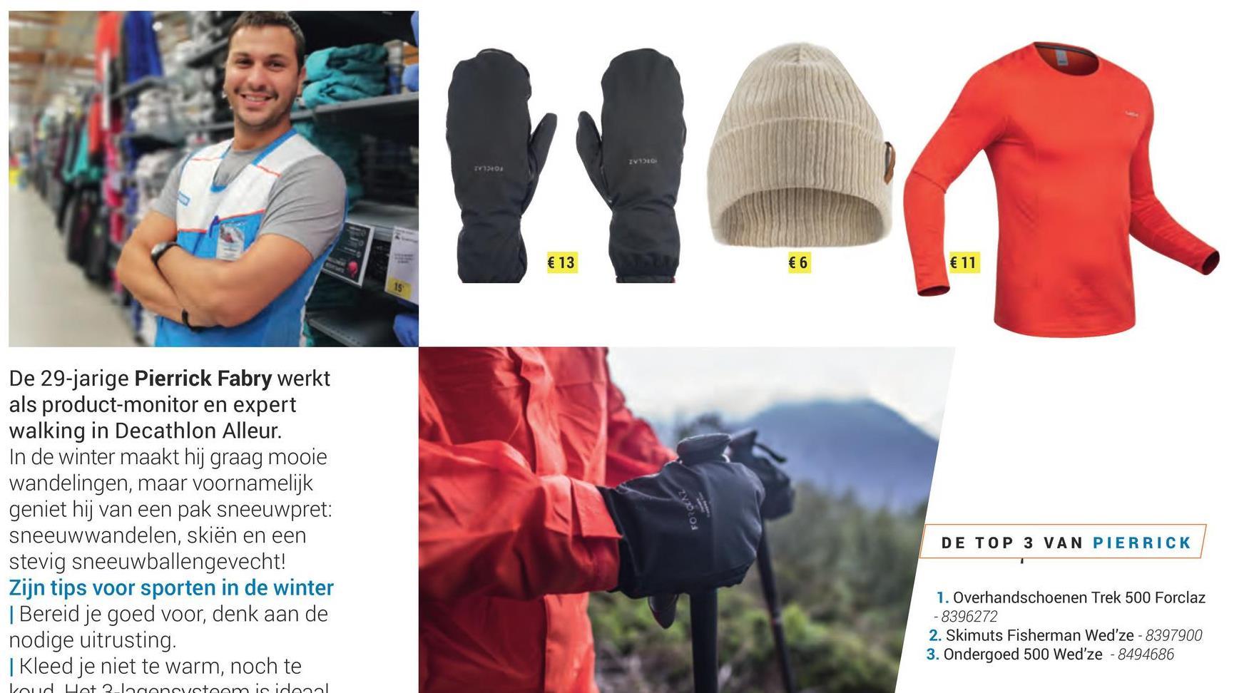 - € 13 € 6 € 11 De 29-jarige Pierrick Fabry werkt als product-monitor en expert walking in Decathlon Alleur. In de winter maakt hij graag mooie wandelingen, maar voornamelijk geniet hij van een pak sneeuwpret: sneeuwwandelen, skiën en een stevig sneeuwballengevecht! Zijn tips voor sporten in de winter Bereid je goed voor, denk aan de nodige uitrusting. | Kleed je niet te warm, noch te DE TOP 3 VAN PIERRICK 1. Overhandschoenen Trek 500 Forclaz -8396272 2. Skimuts Fisherman Wed'ze - 8397900 3. Ondergoed 500 Wed'ze - 8494686 Loud Hat 20cancvetoomicidonal