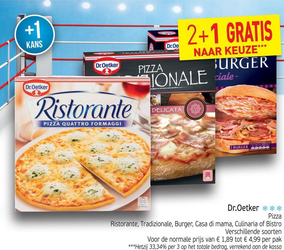 2+1 GRATIS KANS Dr.Oe NAAR KEUZE** Dr.Oetker PIZZA BURGER SIONAL [ ciale- Dr.Oetker Ristorante DELICATA PIZZA QUATTRO FORMAGGI 2 BURGER - DO Dr.Oetker *** Pizza Ristorante, Tradizionale, Burger, Casa di mama, Culinaria of Bistro Verschillende soorten Voor de normale prijs van € 1,89 tot € 4,99 per pak ***Hetzij 33,34% per 3 op het totale bedrag, verrekend aan de kassa