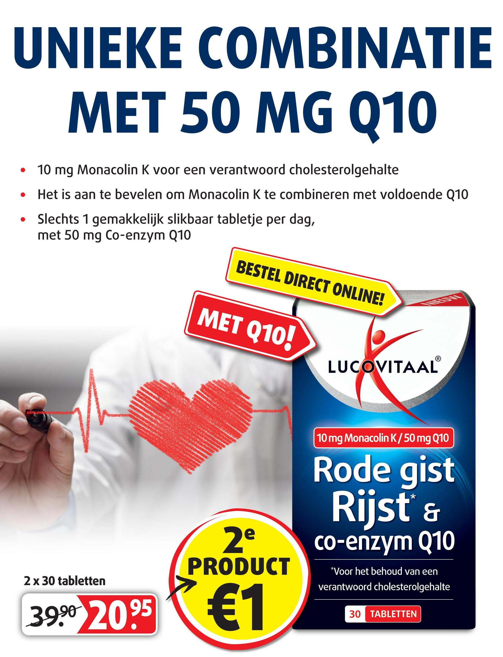 UNIEKE COMBINATIE MET 50 MG Q10 • 10 mg Monacolin K voor een verantwoord cholesterolgehalte • Het is aan te bevelen om Monacolin K te combineren met voldoende Q10 • Slechts 1 gemakkelijk slikbaar tabletje per dag, met 50 mg Co-enzym Q10 BESTEL DIRECT ONLINE! MET Q10! LUCOVITAAL 10 mg Monacolin K/50 mg Q10 Rode gist Rijst & co-enzym Q10 2e PRODUCT 2 x 30 tabletten *Voor het behoud van een verantwoord cholesterolgehalte 39.90 2095 € 30 TABLETTEN