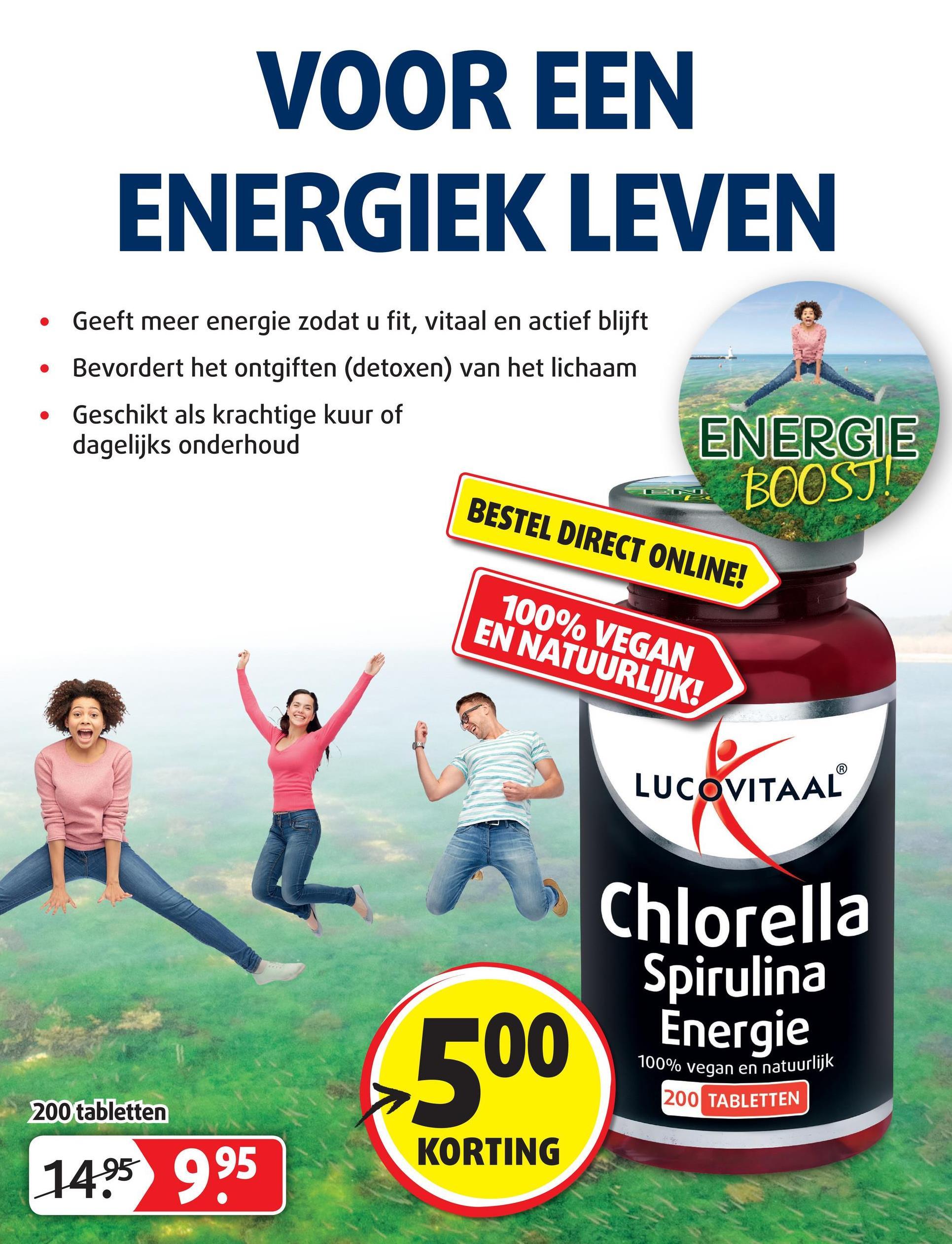 VOOR EEN ENERGIEK LEVEN • Geeft meer energie zodat u fit, vitaal en actief blijft • Bevordert het ontgiften (detoxen) van het lichaam • Geschikt als krachtige kuur of dagelijks onderhoud TO ENERGIE BOOST! BESTEL DIRECT ONLINE! 100% VEGAN EN NATUURLIJK! LUCOVITAAL Chlorella Spirulina Energie 00 100% vegan en natuuri 200 TABLETTEN 200 tabletten KORTING 1495 995