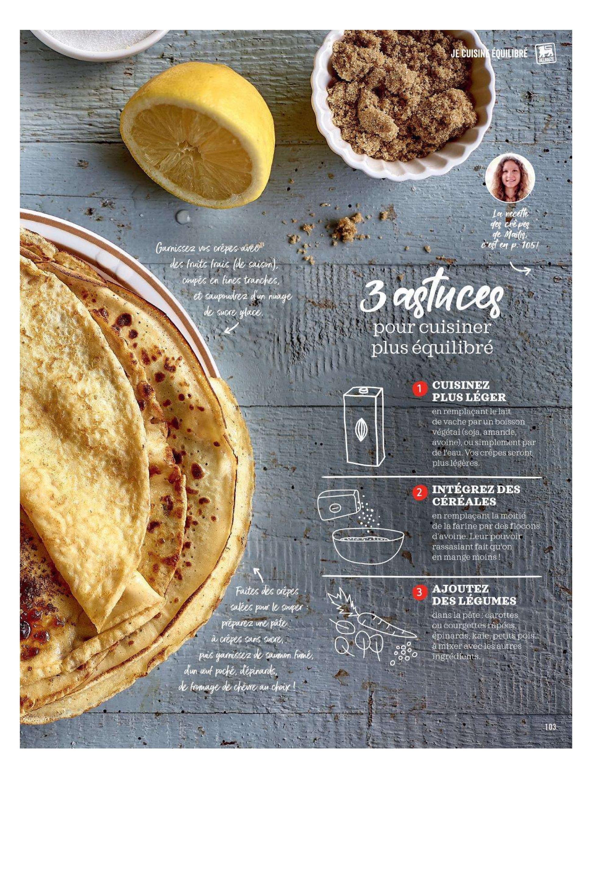 * JE CUISINE ÉQUILIBRÉ La recette des crêpes de Mailis, c'est en p. 105! Garnissez vos crêpes avec des fruits frais (de saison), coupés en fines tranches, et saupoudrez d'un nuage 3 agluces de sucre glace. S i pour cuisiner plus équilibré CUISINEZ PLUS LEGER en remplaçant le laitos de vache par un boisson végétal (soja, amande, avoine), ou simplement par de l'eau. Vos crêpes seront plus légères. 2 INTÉGREZ DES CÉRÉALES en remplaçant la moitié de la farine par des flocons d'avoine. Leur pouvoir rassasiant fait qu'on en mange moins ! Faites des crêpes salées pour le souper : préparez une pâte à crêpes sans sucre, puis gamissez de saumon fumé, dun seuf poché, dépinards, de fromage de cherre au choix ! 3 AJOUTEZ DES LÉGUMES dans la pâte: carottes ou courgettes râpées, épinards, kale, petits pois... à mixer avec les autres ingrédients.