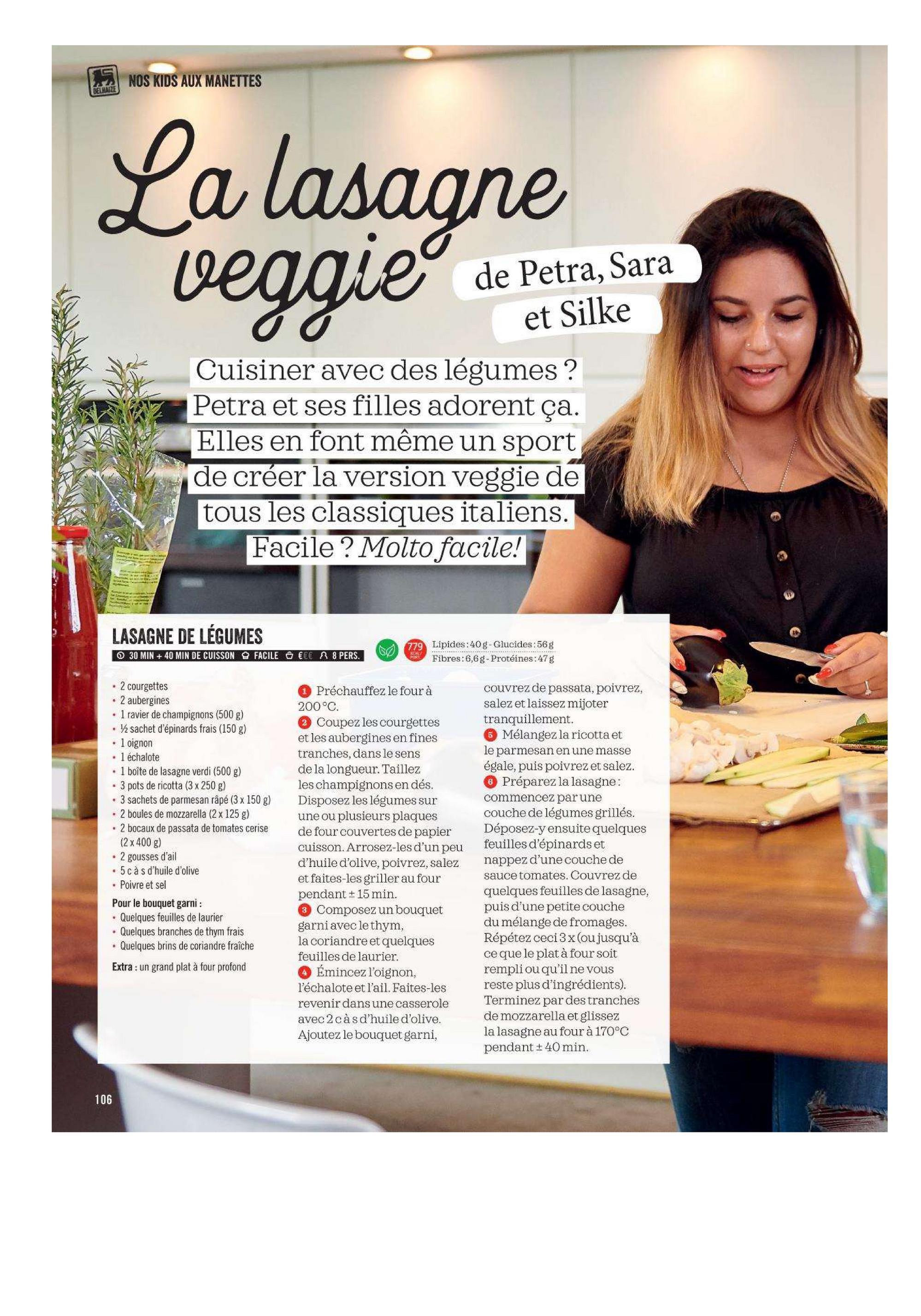 NOS KIDS AUX MANETTES PSIWARE Ya lasagne de Petra, Sara et Silke Cuisiner avec des légumes ? Petra et ses filles adorent ça. Elles en font même un sport de créer la version veggie de tous les classiques italiens. Facile? Molto facile! LASAGNE DE LÉGUMES O 30 MIN + 40 MIN DE CUISSON FACILE GECE R8 PERS. Lipides:40g-Glucides:56g Fibres: 6,6g - Protéines:47g • 2 courgettes • 2 aubergines • 1 ravier de champignons (500 g) . sachet d'épinards frais (150 g) . 1 oignon . 1 échalote • 1 boîte de lasagne verdi (500 g) • 3 pots de ricotta (3 x 250 g) . 3 sachets de parmesan râpé (3 x 150 g) • 2 boules de mozzarella (2x 125 g) • 2 bocaux de passata de tomates cerise (2 x 400 g) • 2 gousses d'ail • 5 càs d'huile d'olive • Poivre et sel Pour le bouquet garni: . Quelques feuilles de laurier . Quelques branches de thym frais . Quelques brins de coriandre fraîche Préchauffez le four à 200°C. Coupez les courgettes et les aubergines en fines tranches, dans le sens de la longueur. Taillez les champignons en dés. Disposez les légumes sur une ou plusieurs plaques de four couvertes de papier cuisson. Arrosez-les d'un peu d'huile d'olive, poivrez, salez et faites-les griller au four pendant + 15 min. 3 Composez un bouquet garni avec le thym, la coriandre et quelques feuilles de laurier. Émincez l'oignon, l'échalote et l'ail. Faites-les revenir dans une casserole avec 2 càs d'huile d'olive. Ajoutez le bouquet garni, couvrez de passata, poivrez, salez et laissez mijoter tranquillement. 6 Mélangez la ricotta et le parmesan en une masse égale, puis poivrez et salez. 6 Préparez la lasagne: commencez par une couche de légumes grillés. Déposez-y ensuite quelques feuilles d'épinards et nappez d'une couche de sauce tomates. Couvrez de quelques feuilles de lasagne, puis d'une petite couche du mélange de fromages. Répétez ceci 3 x(ou jusqu'à ce que le plat à four soit rempliou qu'il ne vous reste plus d'ingrédients). Terminez par des tranches de mozzarella et glissez la lasagne au four à 170°C penda