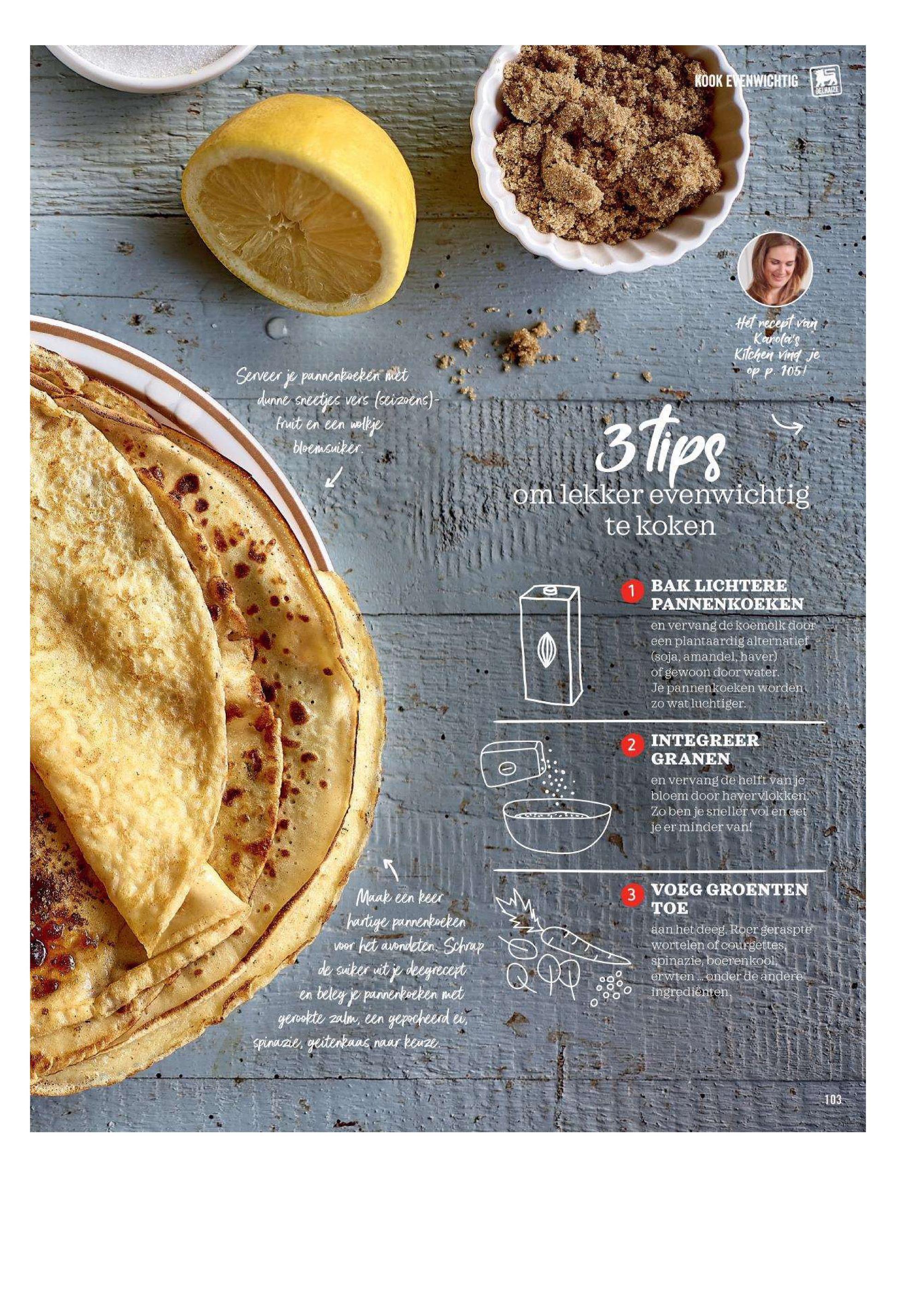KOOK EVENWICHTIG I Het recept van Kitchen vind je op p. 105! Serveer je pannenkoeken met dunne sneetjes vers (seizoens) - fruit en een wolkje bloemsuiker. om lekker evenwichtig te koken 1 BAK LICHTERE PANNENKOEKEN en vervang de koemelk door een plantaardig alternatief (soja, amandel, haver) of gewoon door water. Je pannenkoeken worden   zowat luchtiger. 2 INTEGREER GRANEN en vervang de helft vanje bloem door havervlokken. Zoben je sneller vol en eet je er minder van! Maak een keer hartige pannenkoeken voor het avondeten. Schrap de suiker uit je deegrecept en beley je pannenkoeken met gerookte zalm, een gepocheerd ei spinazie, geitenkaas naar keuze. 3. VOEG GROENTEN ТОЕ aan het deeg. Roer geraspte wortelen of courgettes, a spinazie, boerenkool, erwten ... onder de andere o ingrediënten,