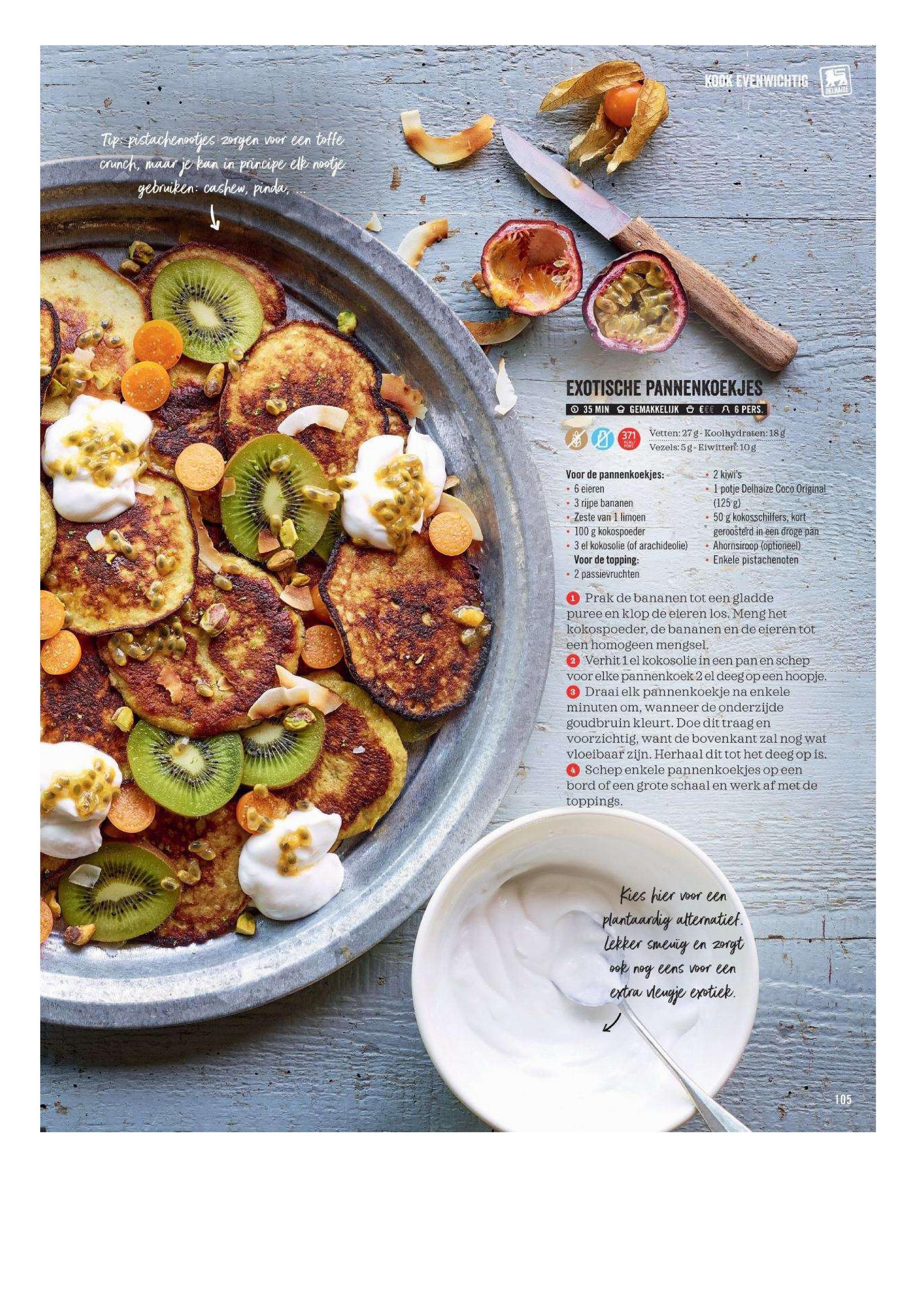 Tips pistachenootjes zorgen voor een toffe crunch, maar je kan in principe elk nootje. gebruiken: cashew, pinda, ... EXOTISCHE PANNENKOEKJES O 35 MIN & GEMAKKELIJK €€ 26 PERS. Vetten: 27 g-Koolhydraten:18g Vezels:5g-Eiwitten: 10g Voor de pannenkoekjes: • 6 eieren • 3 rijpe bananen Zeste van 1 limoen • 100 g kokospoeder - 3 el kokosolie (of arachideolie) Voor de topping: • 2 passievruchten 2 kiwi's I potje Delhaize Coco Original (125 g) 50 g kokosschilfers, kort geroosterd in een droge pan- Ahornsiroop (optioneel) Enkele pistachenoten Prak de bananen tot een gladde puree en klop de eieren los. Meng het kokospoeder, de bananen en de eieren tot een homogeen mengsel. 2 Verhit 1el kokosolie in een pan en schep voor elke pannenkoek 2 el deeg op een hoopje. 3 Draai elk pannenkoekje na enkele minuten om, wanneer de onderzijde goudbruin kleurt. Doe dit traagen voorzichtig, want de bovenkant zal nog wat vloeibaar zijn. Herhaal dit tot het deeg op is. 4 Schep enkele pannenkoekjes op een bord of een grote schaal en werk af met de toppings. Kies hier voor een plantaardig alternatiet. Lekker smerig en zorgt ook nog eens voor een extra vleugje exotiek.