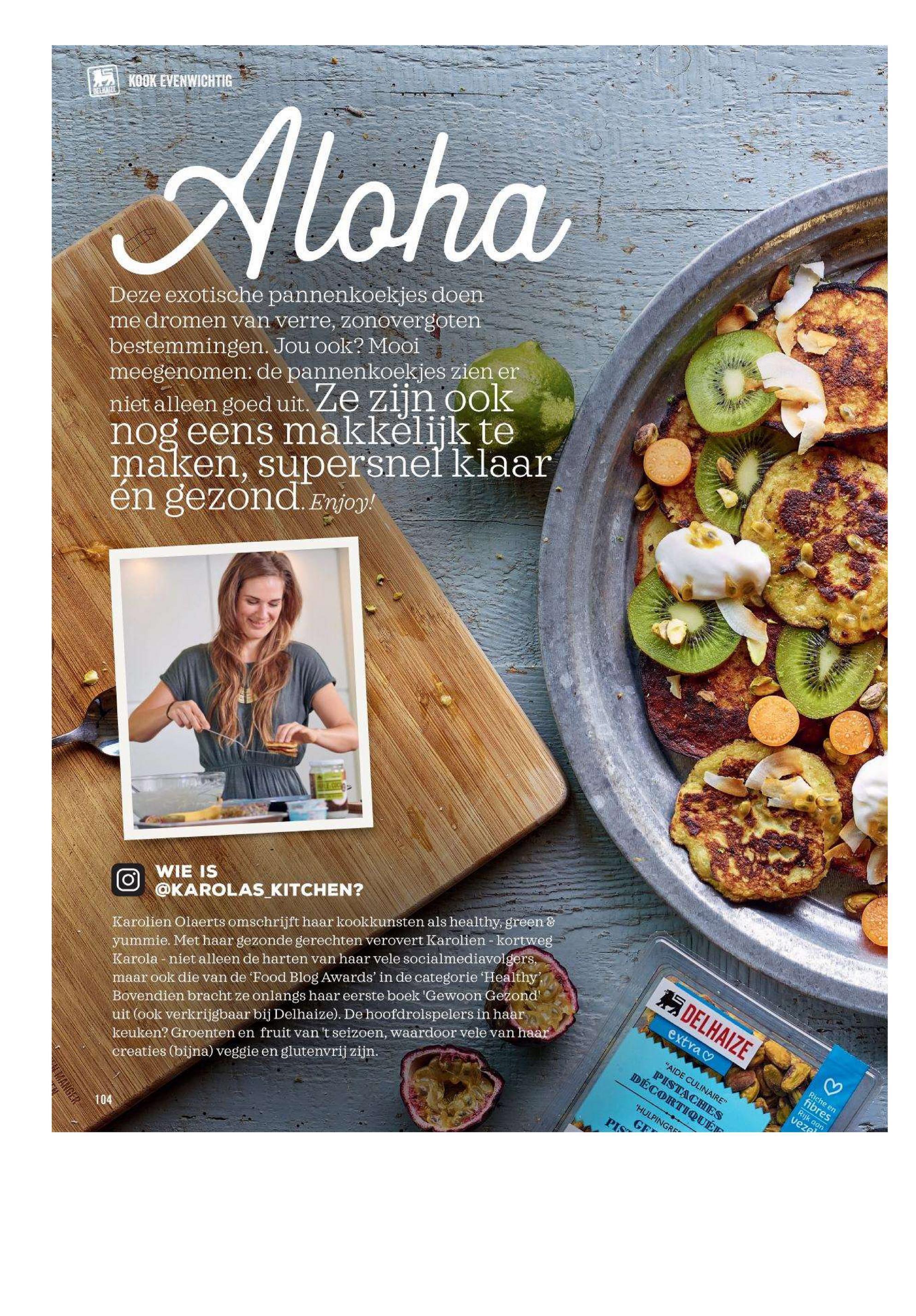 """KOOK EVENWICHTIG Aloha Deze exotische pannenkoekjes doen me dromen van verre, zonovergoten bestemmingen. Jou ook? Mooi meegenomen: de pannenkoekjes zien er niet alleen goed uit. Ze zijn ook nog eens makkelijk te maken, supersnel klaar en gezond. Enjoy! O WIE IS @KAROLAS KITCHEN? Karolien Olaerts omschrijft haar kookkunsten als healthy, green & yummie. Met haar gezonde gerechten verovert Karolien - kortweg Karola - niet alleen de harten van haar vele socialmediavolgers, maar ook die van de 'Food Blog Awards' in de categorie 'Healthy'. Bovendien bracht ze onlangs haar eerste boek 'Gewoon Gezond uit (ook verkrijgbaar bij Delhaize). De hoofdrolspelers in haar keuken? Groenten en fruit van 't seizoen, waardoor vele van haar creaties (bijna) veggie en glutenvrij zijn. DELHAIZE- extra ♡ """"AIDE CULINAIRE"""" DÉCORTIQUÉT PISTACHES B Riche en 104 HULPINGRF fibres Rijk aan veze"""