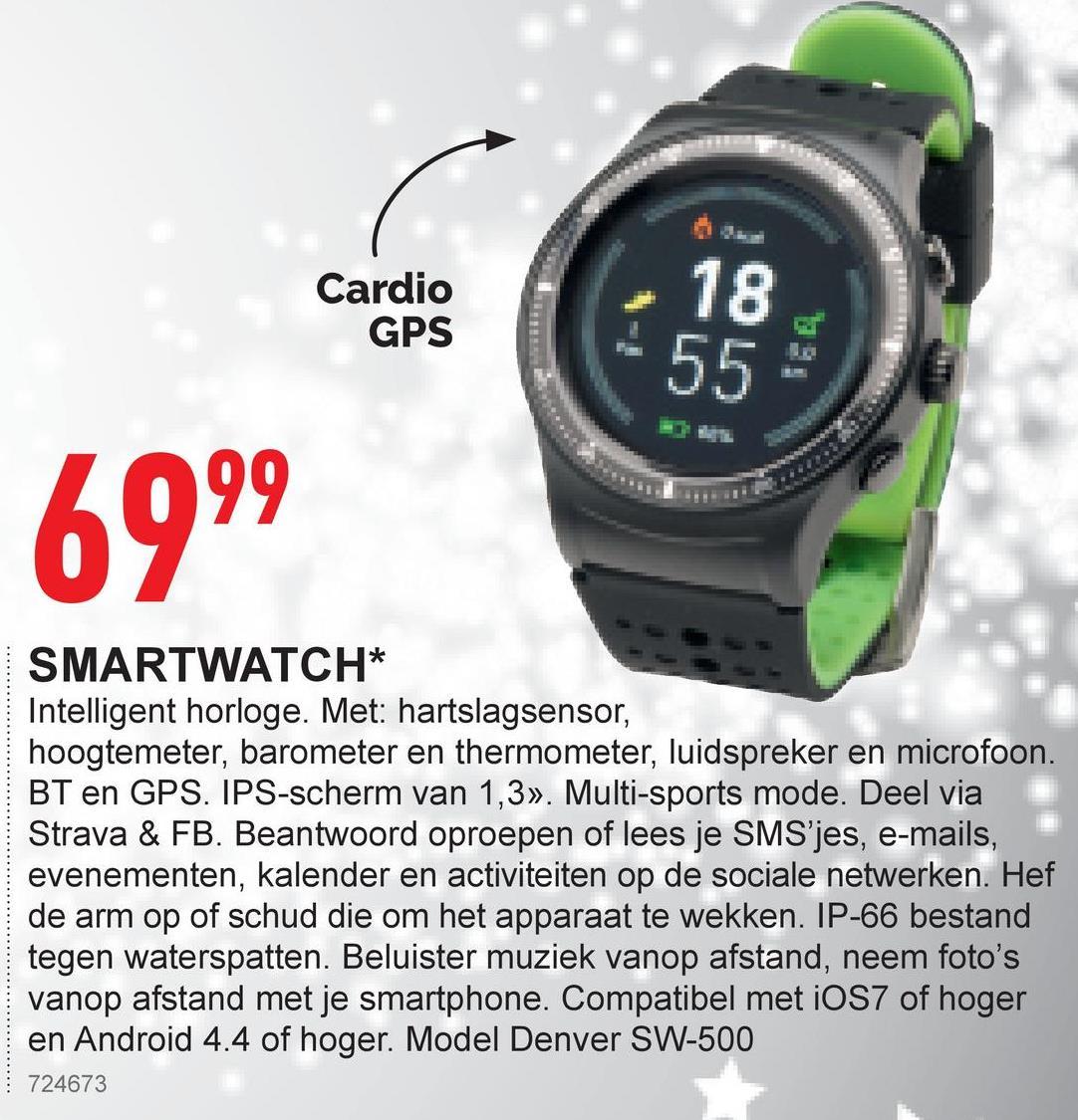 Cardio GPS 6999 SMARTWATCH* Intelligent horloge. Met: hartslagsensor, hoogtemeter, barometer en thermometer, luidspreker en microfoon. BT en GPS. IPS-scherm van 1,3». Multi-sports mode. Deel via Strava & FB. Beantwoord oproepen of lees je SMS'jes, e-mails, evenementen, kalender en activiteiten op de sociale netwerken. Hef de arm op of schud die om het apparaat te wekken. IP-66 bestand tegen waterspatten. Beluister muziek vanop afstand, neem foto's vanop afstand met je smartphone. Compatibel met iOS7 of hoger en Android 4.4 of hoger. Model Denver SW-500 724673