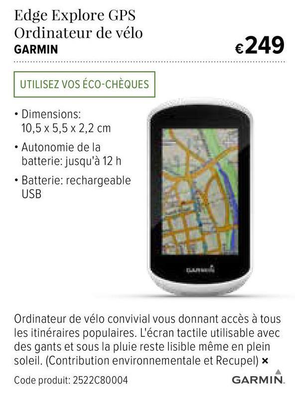 Edge Explore GPS Ordinateur de vélo GARMIN €249 ....................... .. UTILISEZ VOS ÉCO-CHÈQUES • Dimensions: 10,5 x 5,5 x 2,2 cm • Autonomie de la batterie: jusqu'à 12 h • Batterie: rechargeable USB Ordinateur de vélo convivial vous donnant accès à tous les itinéraires populaires. L'écran tactile utilisable avec des gants et sous la pluie reste lisible même en plein soleil. (Contribution environnementale et Recupel) Code produit: 2522C80004 GARMIN