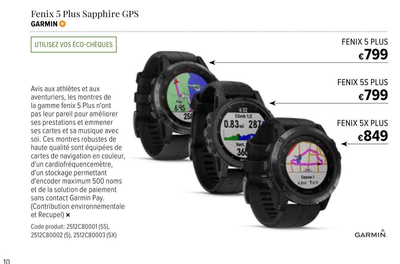 Fenix 5 Plus Sapphire GPS GARMIN UTILISEZ VOS ÉCO-CHÈQUES FENIX 5 PLUS €799 FENIX 5S PLUS €799 0.83.287 FENIX 5X PLUS €849 Avis aux athlètes et aux aventuriers, les montres de la gamme fenix 5 Plus n'ont pas leur pareil pour améliorer ses prestations et emmener ses cartes et sa musique avec soi. Ces montres robustes de haute qualité sont équipées de cartes de navigation en couleur, d'un cardiofréquencemètre, d'un stockage permettant d'encoder maximum 500 noms et de la solution de paiement sans contact Garmin Pay. (Contribution environnementale et Recupel) Code produit: 2512C80001(5S), 2512C80002 (5), 2512C80003 (5x) GARMIN 10