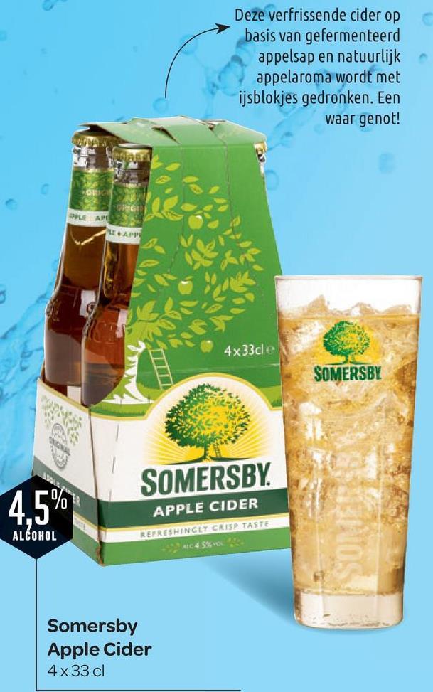 Deze verfrissende cider op basis van gefermenteerd appelsap en natuurlijk appelaroma wordt met ijsblokjes gedronken. Een waar genot! APPLE APES APP 4x33cl e SOMERSBY SOMERSBY. 4.5 APPLE CIDER EFRESHINGLY CRISP TASTE ALCOHOL Somersby Apple Cider 4x33 cl