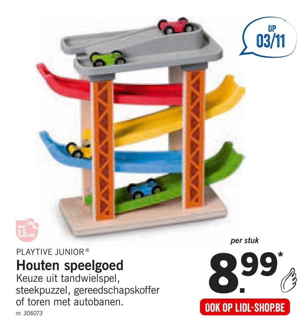 03/11 VANA 1,5 JAAR per stuk PLAYTIVE JUNIOR Houten speelgoed Keuze uit tandwielspel, steekpuzzel, gereedschapskoffer of toren met autobanen. nr. 306073 899 OOK OP LIDL-SHOP.BE