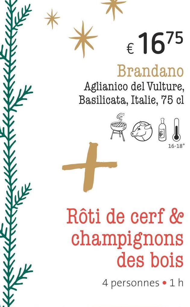 € 1675 Brandano Aglianico del Vulture, Basilicata, Italie, 75 cl 16-18° Rôti de cerf & champignons des bois 4 personnes •1 h