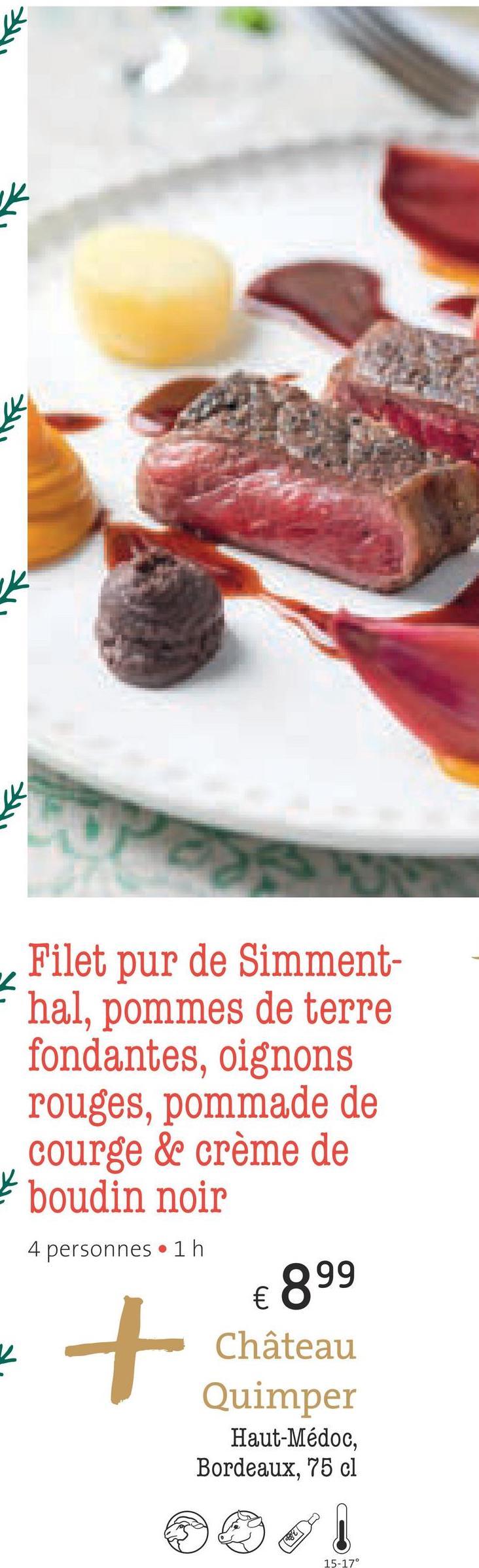 - Filet pur de Simment- hal, pommes de terre fondantes, oignons rouges, pommade de courge de crème de boudin noir 4 personnes • 1 h € 899 Château Quimper Haut-Médoc, Bordeaux, 75 cl & 15-17°