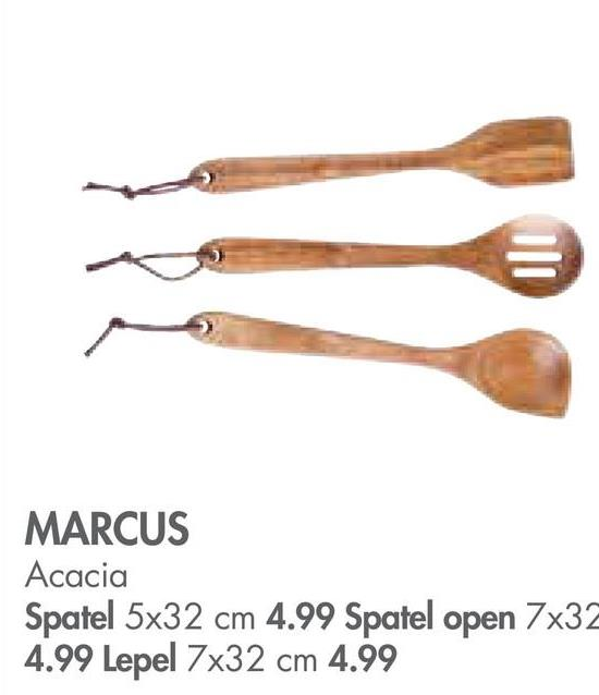 MARCUS Acacia Spatel 5x32 cm 4.99 Spatel open 7x32 4.99 Lepel 7x32 cm 4.99