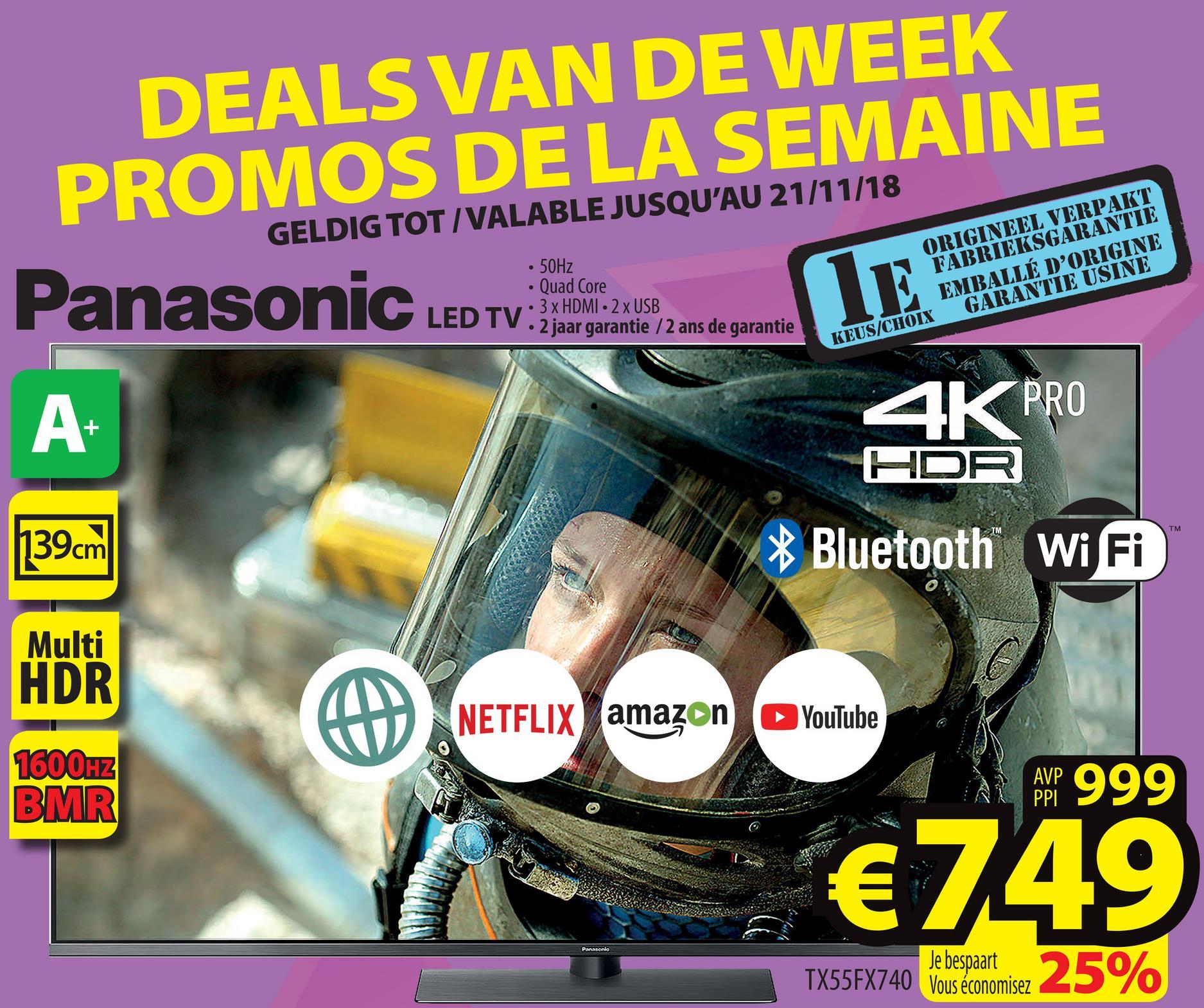 DEALS VAN DE WEEK PROMOS DE LA SEMAINE GELDIG TOT/VALABLE JUSQU'AU 21/11/18 Panasonic LED TV: xHDMI2xUSB • 50Hz • Quad Core DTV.3 x HDMI - 2 x USB TV 2 jaar garantie /2 ans de garantie ORIGINEEL VERPAKT FABRIEKSGARANTIE EMBALLÉ D'ORIGINE KEUS/CHOIX GARANTIE USINE A 1K PRO HDR TM 139cm * Bluetooth WiFi Multi HDR NETFLIX amazon YouTube 1000HZ BMR RAP 999 €749 Passonio TX55FX740 let prise 25% TX55FX740 Je bespaart Vous économisez