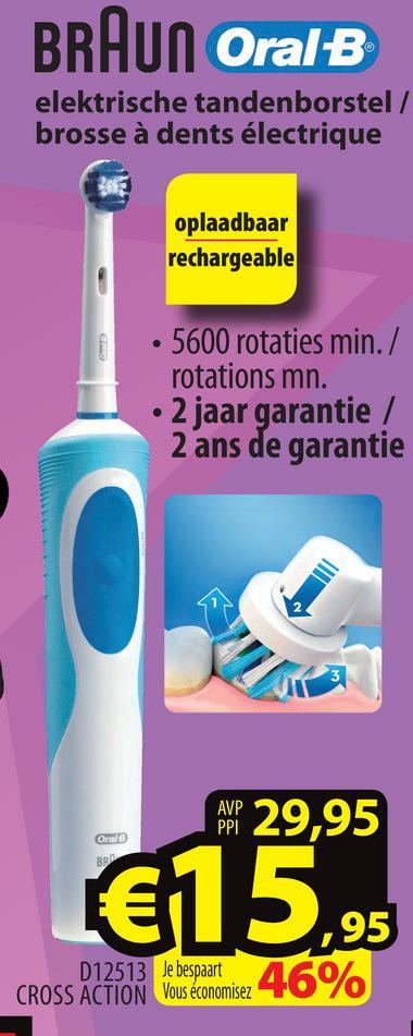 BRAUN Oral B elektrische tandenborstel / brosse à dents électrique oplaadbaar rechargeable • 5600 rotaties min./ rotations mn. • 2 jaar garantie / 2 ans de garantie Sen o 29,95 Opalo €15,95 ,95 D12513 Je bespaart CROSS ACTION Vous économisez 46%
