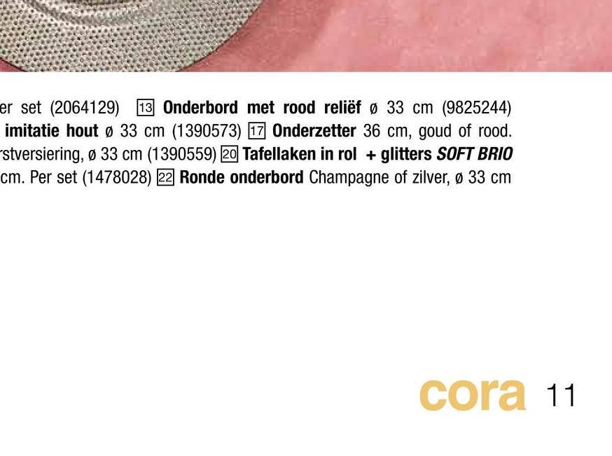 er set (2064129) 13 Onderbord met rood reliëf Ø 33 cm (9825244) imitatie hout Ø 33 cm (1390573) 17 Onderzetter 36 cm, goud of rood. stversiering, Ø 33 cm (1390559) 20 Tafellaken in rol + glitters SOFT BRIO cm. Per set (1478028) 22 Ronde onderbord Champagne of zilver, Ø 33 cm cora 11