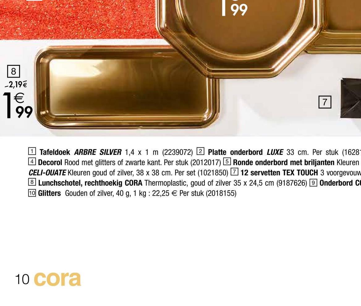 1 99 -2,19 € 1€ 199 Tafeldoek ARBRE SILVER 1,4 x 1 m (2239072) 2 Platte onderbord LUXE 33 cm. Per stuk (1628- 4 Decorol Rood met glitters of zwarte kant. Per stuk (2012017) 5 Ronde onderbord met briljanten Kleuren CELI-OUATE Kleuren goud of zilver, 38 x 38 cm. Per set (1021850) 7 12 servetten TEX TOUCH 3 voorgevouw 8 Lunchschotel, rechthoekig CORA Thermoplastic, goud of zilver 35 x 24,5 cm (9187626) 9 Onderbord C 10 Glitters Gouden of zilver, 40 g, 1 kg : 22,25 € Per stuk (2018155) 10 cora