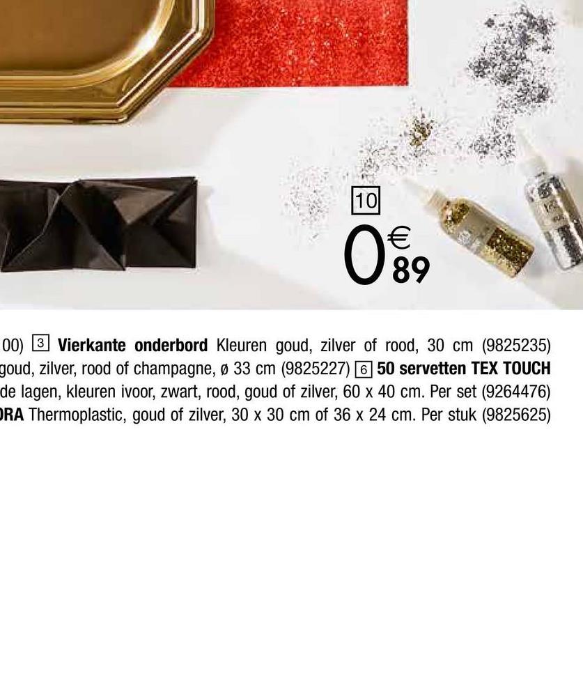 00) 3 Vierkante onderbord Kleuren goud, zilver of rood, 30 cm (9825235) goud, zilver, rood of champagne, Ø 33 cm (9825227) 650 servetten TEX TOUCH de lagen, kleuren ivoor, zwart, rood, goud of zilver, 60 x 40 cm. Per set (9264476) ORA Thermoplastic, goud of zilver, 30 x 30 cm of 36 x 24 cm. Per stuk (9825625)