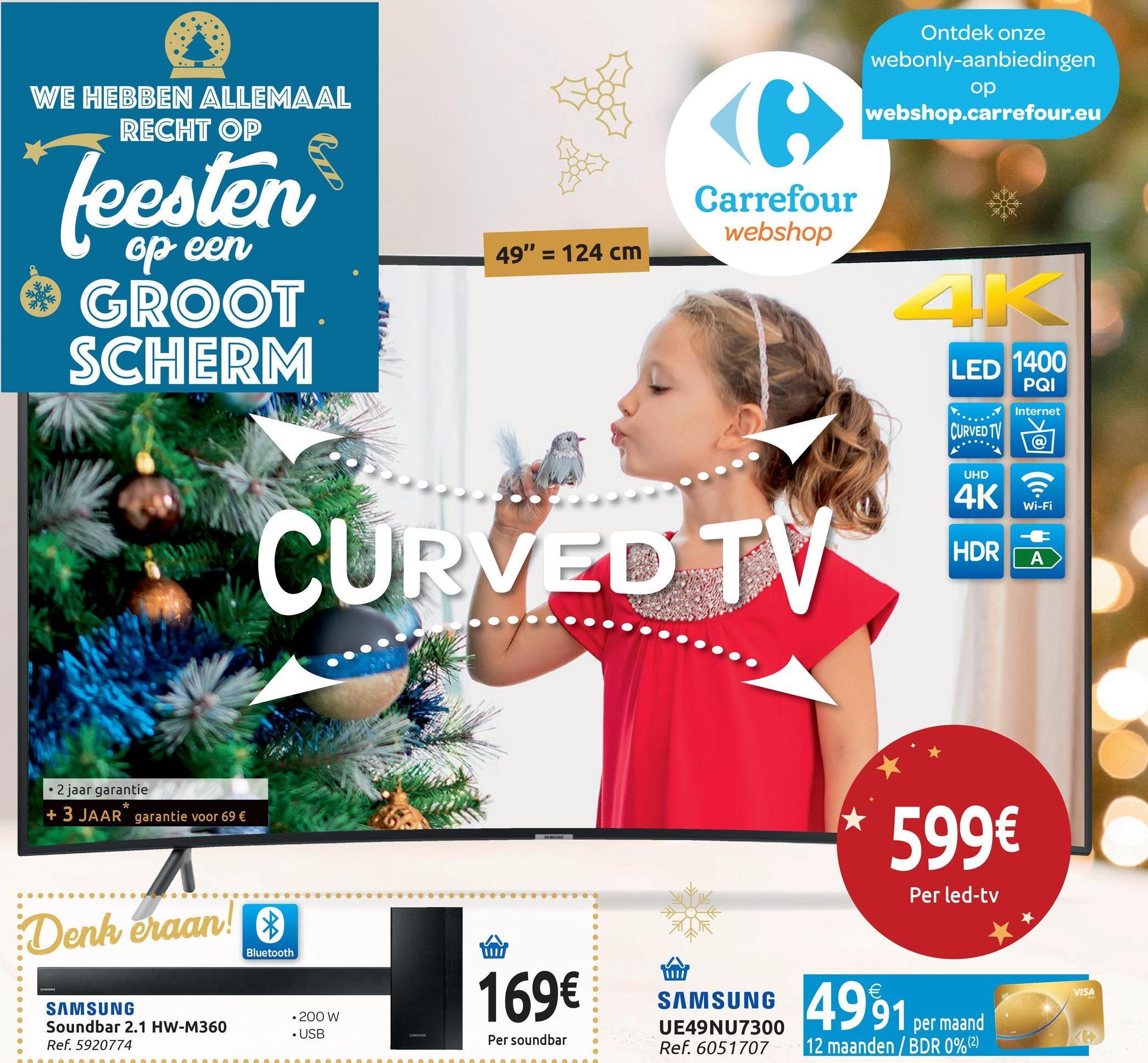 """Ontdek onze webonly-aanbiedingen op webshop.carrefour.eu WE HEBBEN ALLEMAAL RECHT OP feesten Carrefour webshop 49"""" = 124 cm op een GROOT SCHERM ED 1400 PQI Internet CURVED TV @ UHD 4K Wi-Fi HDR   ΑΣ • 2 jaar garantie + 3 JAAR"""" garantie voor 69 € 599€ Per led-tv Denk eraan! Bluetooth 169€ VISA SAMSUNG Soundbar 2.1 HW-M360 Ref. 5920774 • 200 W . USB SAMSUNG UE49NU7300 Ref. 6051707 Per soundbar 91 per maand 12 maanden / BDR 0%(2)"""