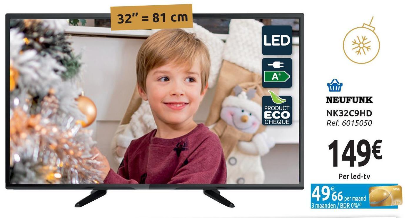 "32"" = 81 cm LED A ) IIII PRODUCT ECO CHEQUE NEUFUNK NK32C9HD Ref. 6015050 149€ Per led-tv 4966 per maand per maand 3 maanden/BDR 0%(2)"