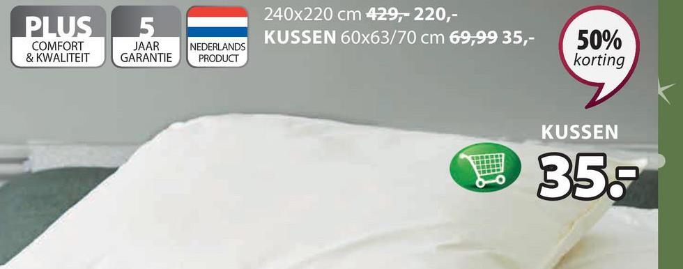 PLUS__5 240x220 cm 429,- 220,- KUSSEN 60x63/70 cm 69,99 35,- 50% COMFORT & KWALITEIT JAAR GARANTIE NEDERLANDS PRODUCT korting KUSSEN V 35