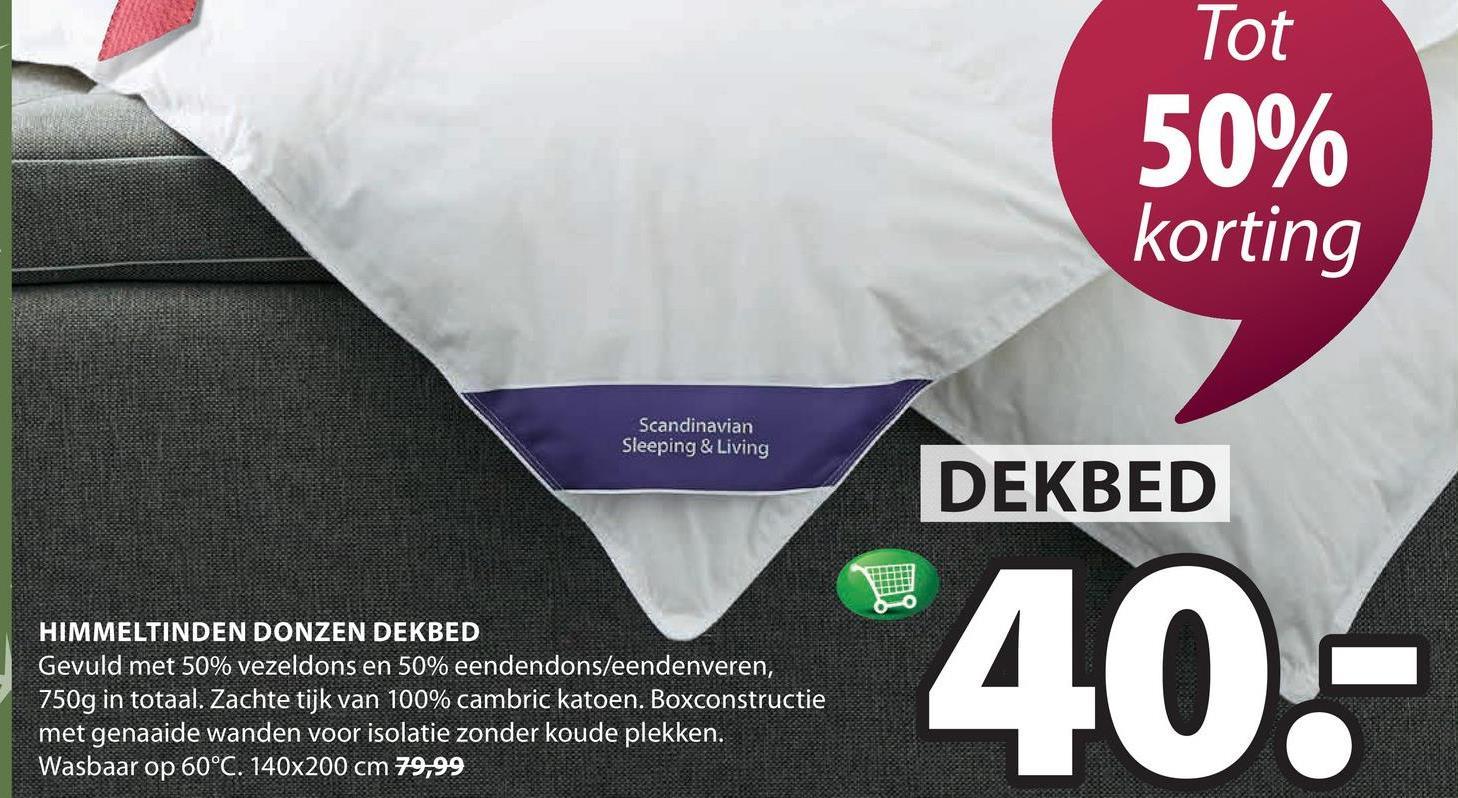 Tot 50% korting Scandinavian Sleeping & Living DEKBED HIMMELTINDEN DONZEN DEKBED Gevuld met 50% vezeldons en 50% eendendons/eendenveren, 750g in totaal. Zachte tijk van 100% cambric katoen. Boxconstructie met genaaide wanden voor isolatie zonder koude plekken. Wasbaar op 60°C. 140x200 cm 79,99 *40.-