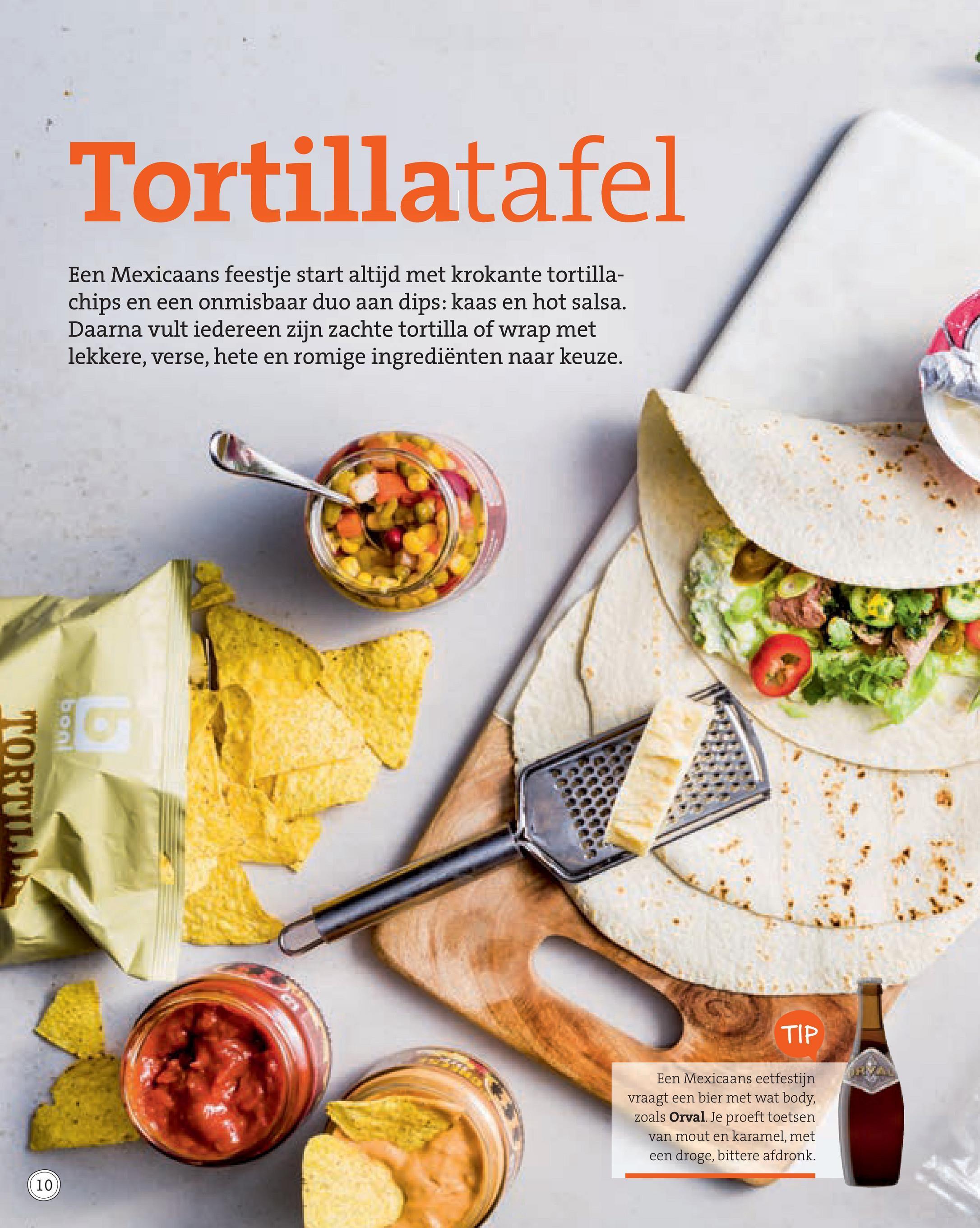 Tortillatafel Een Mexicaans feestje start altijd met krokante tortilla- chips en een onmisbaar duo aan dips: kaas en hot salsa. Daarna vult iedereen zijn zachte tortilla of wrap met lekkere, verse, hete en romige ingrediënten naar keuze. TORTUIT TIP Een Mexicaans eetfestijn vraagt een bier met wat body, zoals Orval. Je proeft toetsen van mout en karamel, met een droge, bittere afdronk.