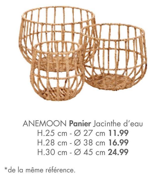 ANEMOON Panier Jacinthe d'eau H.25 cm - Ø 27 cm 11.99 H.28 cm - Ø 38 cm 16.99 H.30 cm - Ø 45 cm 24.99 *de la même référence.