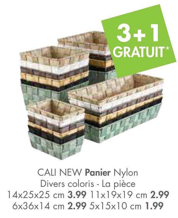 3+1 GRATUIT* CALI NEW Panier Nylon Divers coloris - La pièce 14x25x25 cm 3.99 11x19x19 cm 2.99 6x36x14 cm 2.99 5x15x10 cm 1.99
