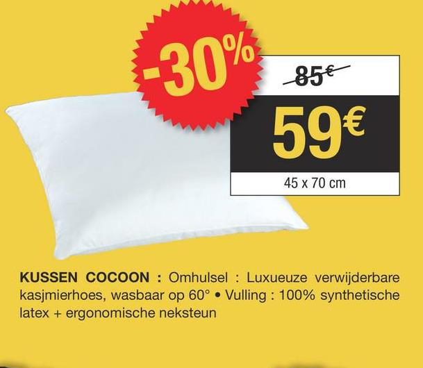 85€ -30% 59€ 45 x 70 cm KUSSEN COCOON : Omhulsel : Luxueuze verwijderbare kasjmierhoes, wasbaar op 60° • Vulling: 100% synthetische latex + ergonomische neksteun