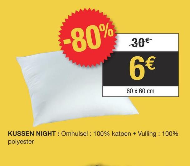 -80% 30€ 6€ 60 x 60 cm KUSSEN NIGHT : Omhulsel: 100% katoen • Vulling: 100% polyester