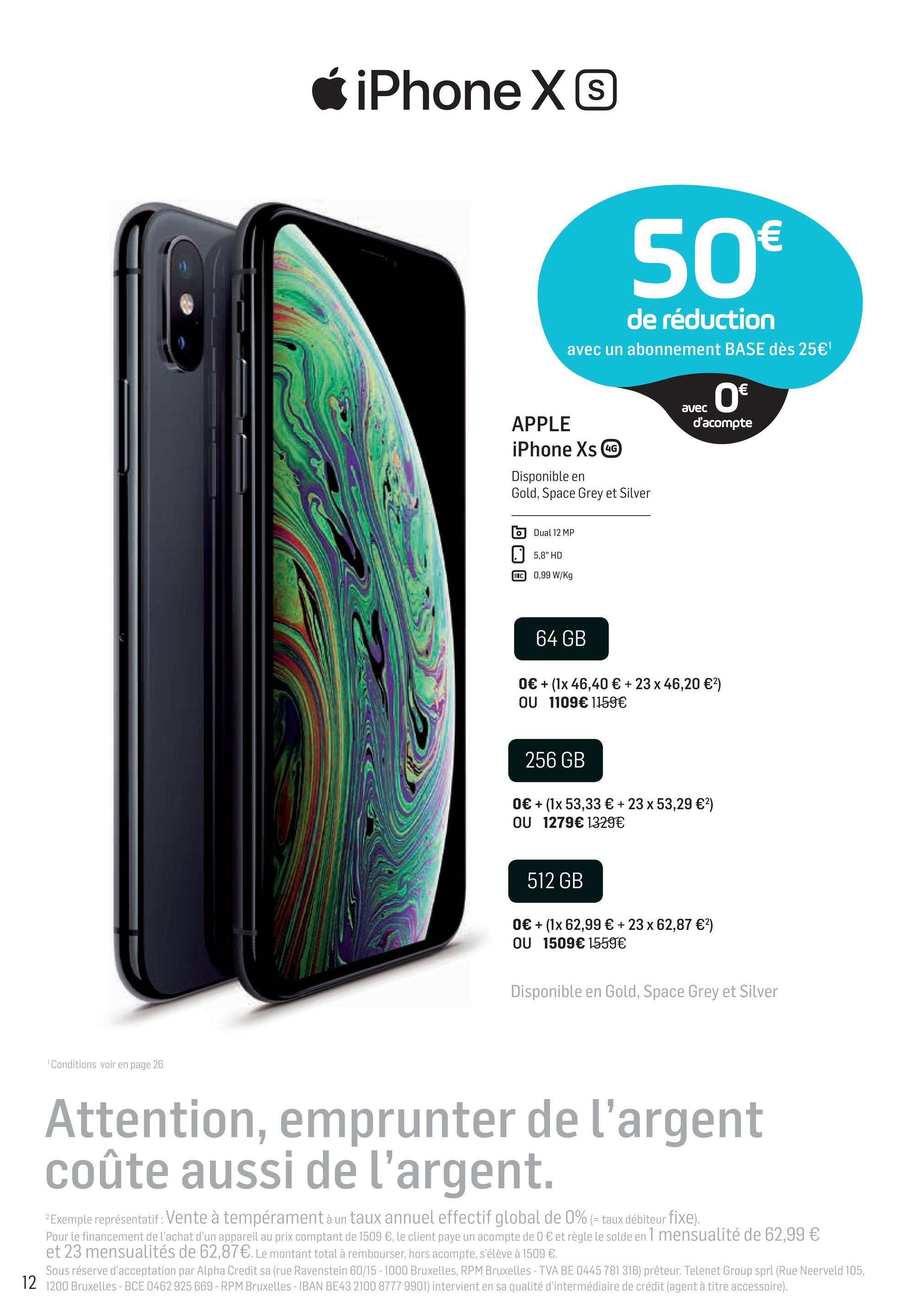 """6 iPhone X 50€ de réduction avec un abonnement BASE dès 25€ avec O€ d'acompte APPLE iPhone Xs LG Disponible en Gold, Space Grey et Silver b Dual 12 MP 5,8"""" HD 0,99 W/kg TTC 64 GB 0€ + (1x 46,40 € + 23 x 46,20 €) OU 1109€ 1159€ 256 GB 0€ + (1x 53,33 € + 23 x 53,29 €) OU 1279€ 1329€ 512 GB 0€ + (1x 62,99 € + 23 x 62,87 €) OU 1509€ 1559€ Disponible en Gold, Space Grey et Silver Conditions voir en page 26 Attention, emprunter de l'argent coûte aussi de l'argent. 2 Exemple représentatif: Vente à tempéramentà un taux annuel effectif global de 0% (= taux débiteur fixe). Pour le financement de l'achat d'un appareil au prix comptant de 1509 €, le client paye un acompte de 0 € et règle le solde en I mensualité de 62,99 € et 23 mensualités de 62,87€. Le montant total à rembourser, hors acompte, s'élève à 1509 €. Sous réserve d'acceptation par Alpha Credit sa (rue Ravenstein 60/15 - 1000 Bruxelles, RPM Bruxelles - TVA BE 0445 781 316) prêteur. Telenet Group sprl (Rue Neerveld 105, 12 1200 Bruxelles - BCE 0462 925 669 - RPM Bruxelles - IBAN BE43 2100 8777 9901) intervient en sa qualité d'intermédiaire de crédit (agent à titre accessoire)."""