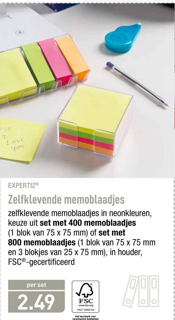 EXPERTIZ Zelfklevende memoblaadjes zelfklevende memoblaadjes in neonkleuren, keuze uit set met 400 memoblaadjes (1 blok van 75 x 75 mm) of set met 800 memoblaadjes (1 blok van 75 x 75 mm en 3 blokjes van 25 x 75 mm), in houder, FSC®-gecertificeerd per set 2.49 FSC www.fsc.org FSC* N002143 Het keurmerk voor verantwoord bosbeheer