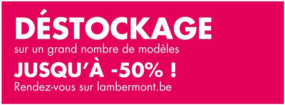 DESTOCKAGE sur un grand nombre de modèles JUSQU'À -50% ! Rendez-vous sur lambermont.be