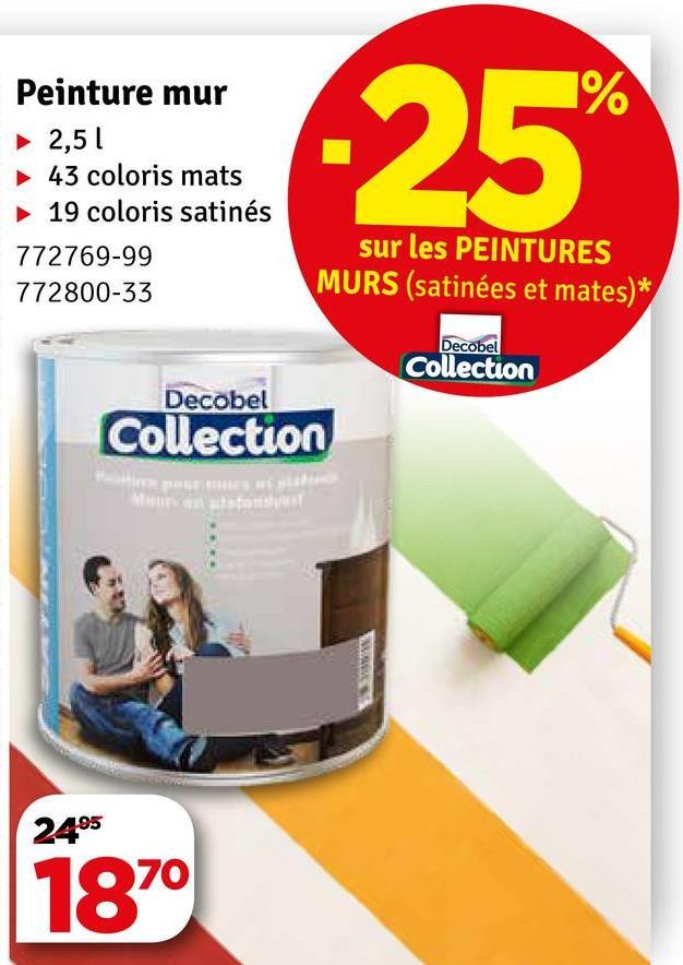 Peinture mur ► 2,51 43 coloris mats 19 coloris satinés 772769-99 772800-33 sur les PEINTURES MURS (satinées et mates)* Decobel Collection Decobel Collection 2495 1870